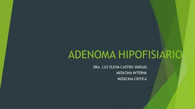 ADENOMA HIPOFISIARIO    DRA. LUZ ELENA CASTRO VARGAS                MEDICINA INTERNA                MEDICINA CRITICA