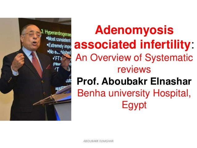 Adenomyosis associated infertility: An Overview of Systematic reviews Prof. Aboubakr Elnashar Benha university Hospital, E...