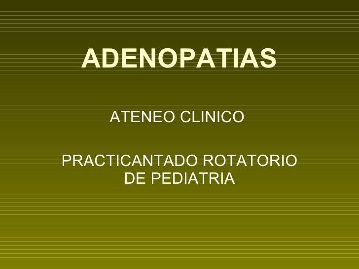 ADENOPATIAS ATENEO CLINICO  PRACTICANTADO ROTATORIO DE PEDIATRIA