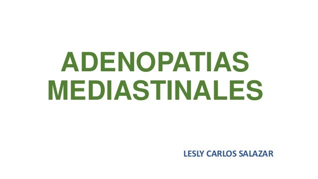 ADENOPATIAS MEDIASTINALES LESLY CARLOS SALAZAR