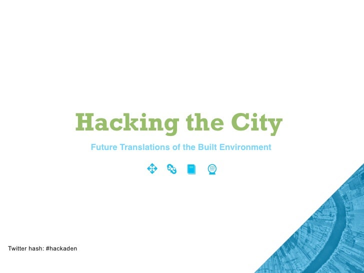 Hacking the City                           Future Translations of the Built Environment     Twitter hash: #hackaden