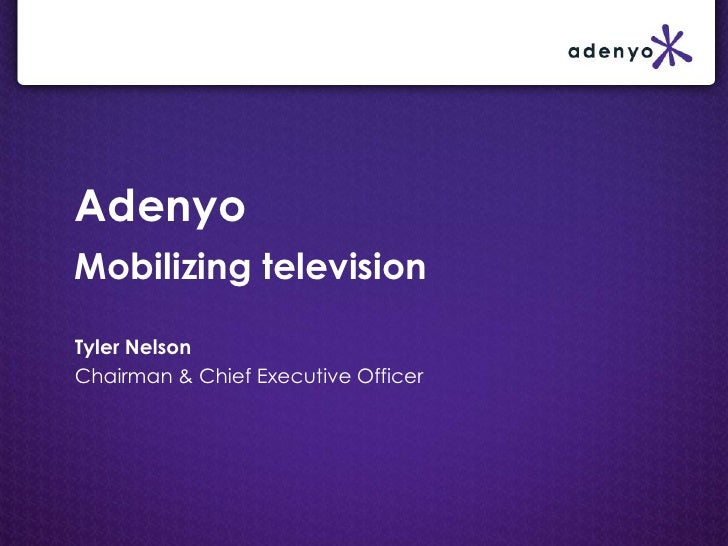 AdenyoMobilizing television<br />Tyler Nelson<br />Chairman & Chief Executive Officer<br />