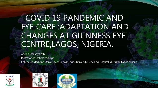 COVID 19 PANDEMIC AND EYE CARE :ADAPTATION AND CHANGES AT GUINNESS EYE CENTRE,LAGOS, NIGERIA. Adeola Onakoya MD Professor ...