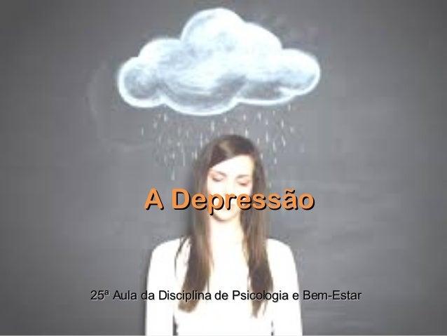 A DepressãoA Depressão25ª Aula da Disciplina de Psicologia e Bem-Estar25ª Aula da Disciplina de Psicologia e Bem-Estar