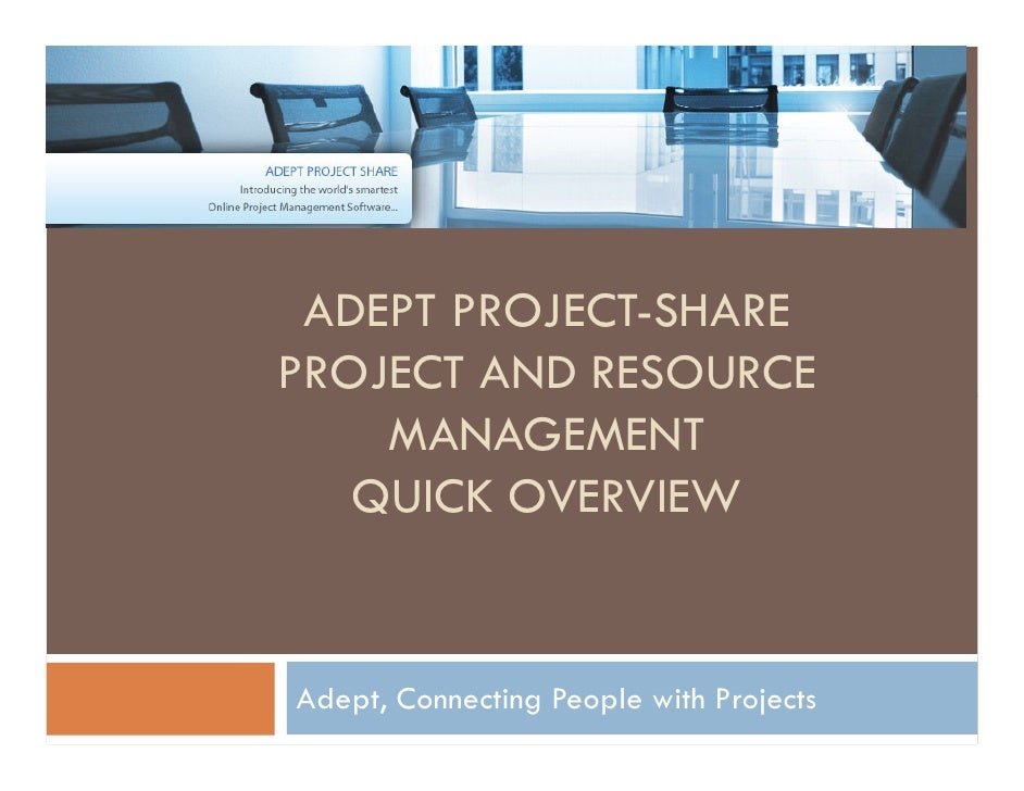 ADEPT PROJECT-SHARE PROJECT AND RESOURCE     MANAGEMENT    QUICK OVERVIEW   Adept, Connecting People with Projects