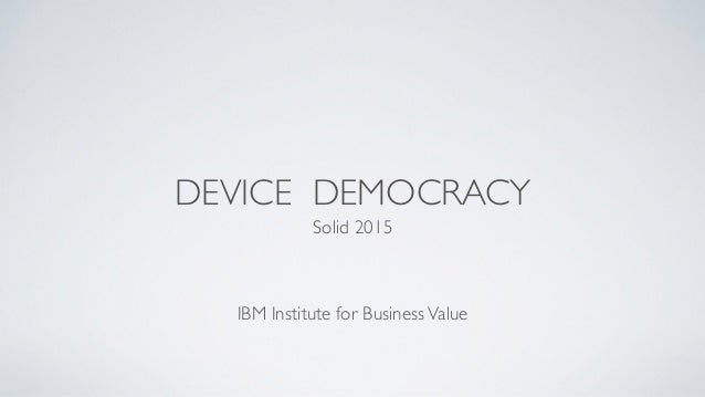 DEVICE DEMOCRACY Solid 2015	  ! ! ! IBM Institute for BusinessValue