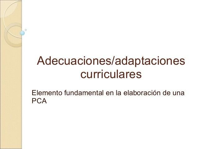 Adecuaciones/adaptaciones curriculares Elemento fundamental en la elaboración de una PCA