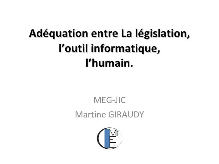 Adéquation entre   La législation, l'outil informatique, l'humain. MEG-JIC Martine GIRAUDY