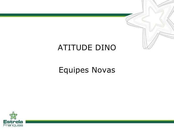 <ul><li>ATITUDE DINO </li></ul><ul><li>Equipes Novas </li></ul>