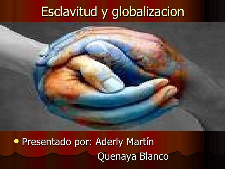 Esclavitud y globalizacion <ul><li>Presentado por: Aderly Martín </li></ul><ul><li>Quenaya Blanco </li></ul>