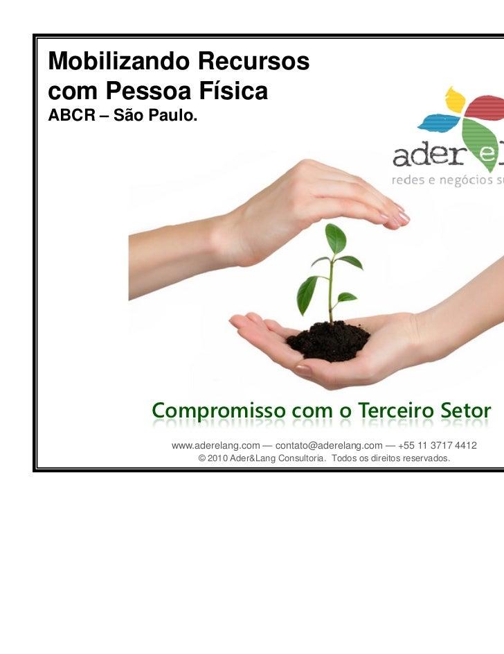 Mobilizando Recursoscom Pessoa FísicaABCR – São Paulo.           Compromisso com o Terceiro Setor              www.aderela...