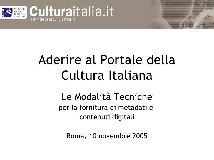 Aderire al Portale della Cultura Italiana Le Modalità Tecniche per la fornitura di metadati e  contenuti digitali Roma, 10...
