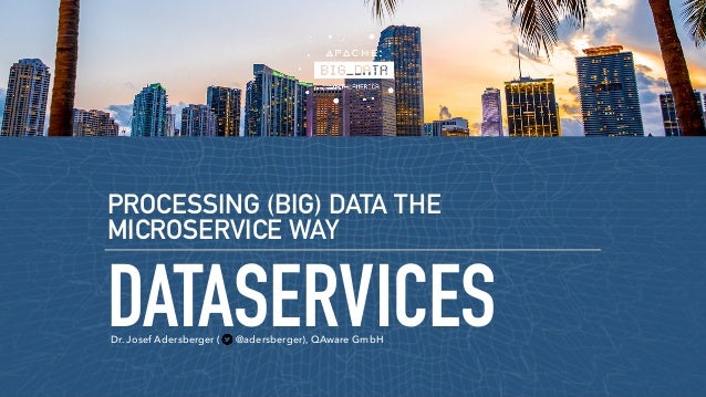 DATASERVICES PROCESSING (BIG) DATA THE MICROSERVICE WAY Dr. Josef Adersberger ( @adersberger), QAware GmbH