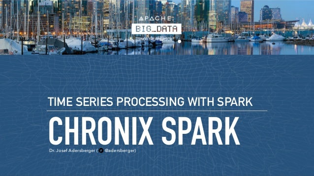CHRONIX SPARK TIME SERIES PROCESSING WITH SPARK Dr. Josef Adersberger ( @adersberger)