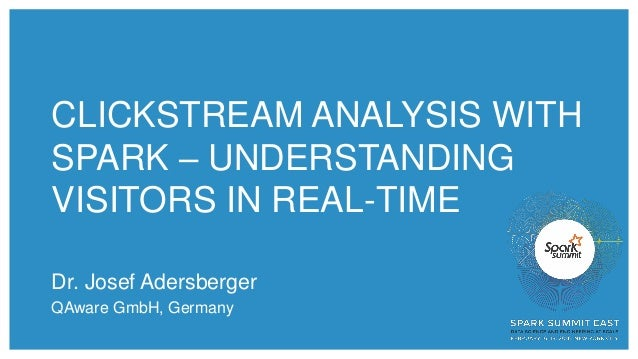 CLICKSTREAM ANALYSIS WITH SPARK – UNDERSTANDING VISITORS IN REAL-TIME Dr. Josef Adersberger QAware GmbH, Germany