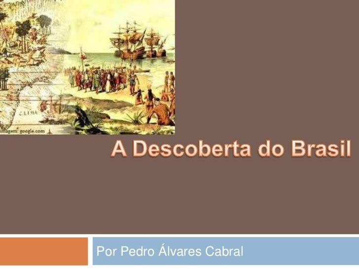 A Descoberta do Brasil<br />Por Pedro Álvares Cabral<br />