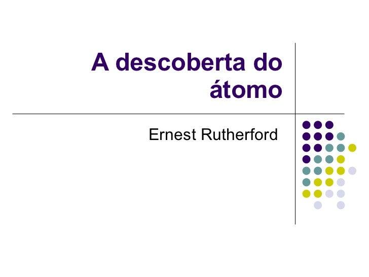 A descoberta do átomo Ernest Rutherford