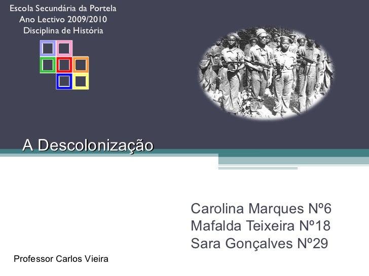A   Descolonização Carolina Marques Nº6 Mafalda Teixeira Nº18 Sara Gonçalves Nº29 Professor Carlos Vieira Escola Secundári...
