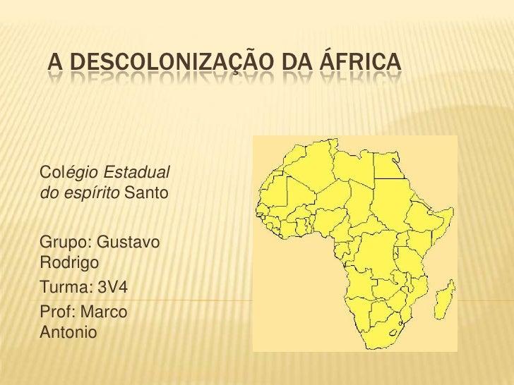 A Descolonização da África<br />ColégioEstadualdo espíritoSanto <br />Grupo: Gustavo  Rodrigo <br />Turma: 3V4<br />Prof: ...