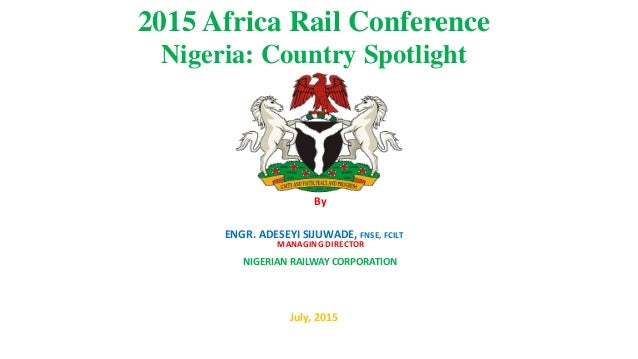 2015 Africa Rail Conference Nigeria: Country Spotlight By ENGR. ADESEYI SIJUWADE, FNSE, FCILT July, 2015 MANAGING DIRECTOR...