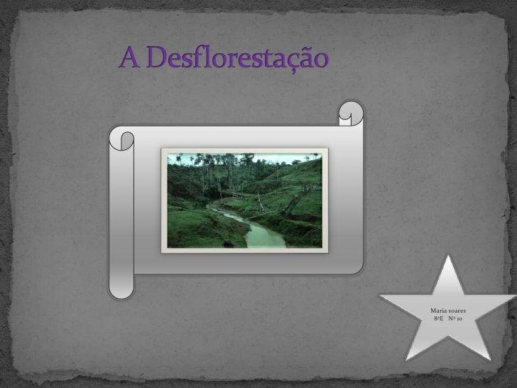 A Desflorestação<br />Maria soares<br />8ºE   Nº 10<br />