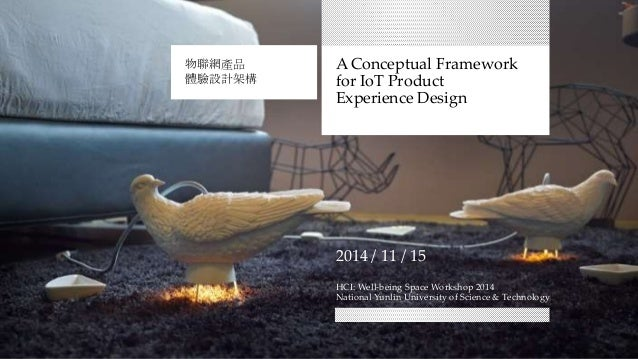A Conceptual Framework for IoT Product Experience Design 物聯網產品 體驗設計架構 2014 / 11 / 15 HCI: Well-being Space Workshop 2014 N...