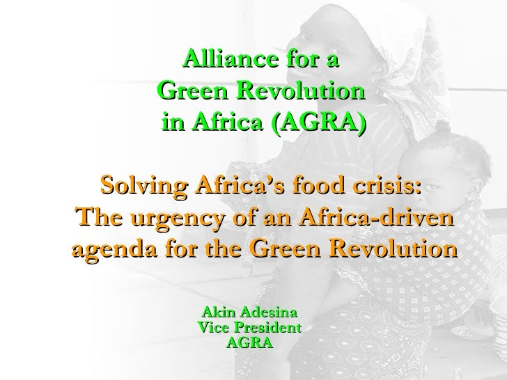 Alliance for a  Green Revolution  in Africa (AGRA) Solving Africa's food crisis:  The urgency of an Africa-driven agenda f...