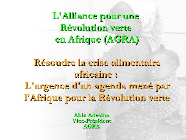 L'Alliance pour une  Révolution verte  en Afrique (AGRA) Résoudre la crise alimentaire africaine:  L'urgence d'un agenda ...