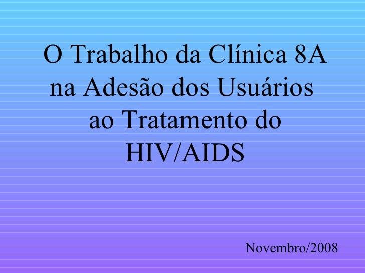 O Trabalho da Clínica 8A na Adesão dos Usuários  ao Tratamento do HIV/AIDS Novembro/2008