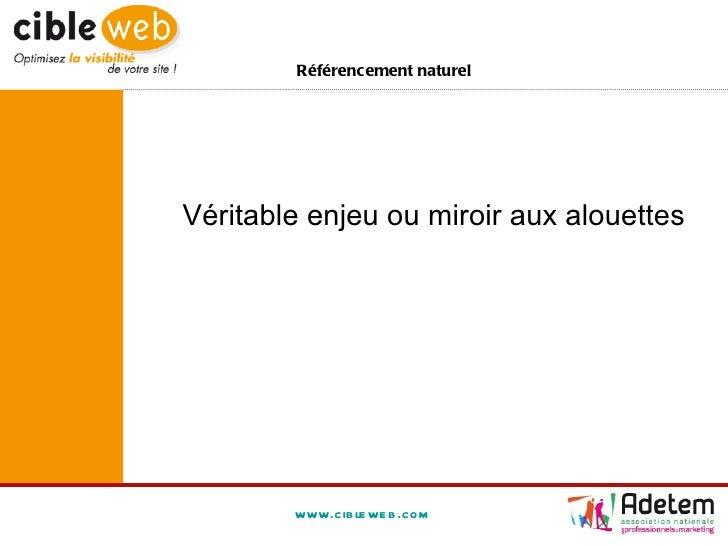 www.cibleweb.com Référencement naturel <ul><ul><li>Véritable enjeu ou miroir aux alouettes </li></ul></ul>