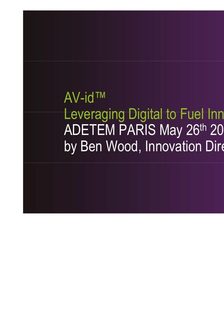 AV-id™Leveraging Digital to Fuel InnovationADETEM PARIS May 26th 2011by Ben Wood, Innovation Director