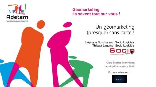 Un géomarketing (presque) sans carte ! Stéphane Boucharenc, Socio Logiciels Thibaut Lagorce, Socio Logiciels Club Etudes M...