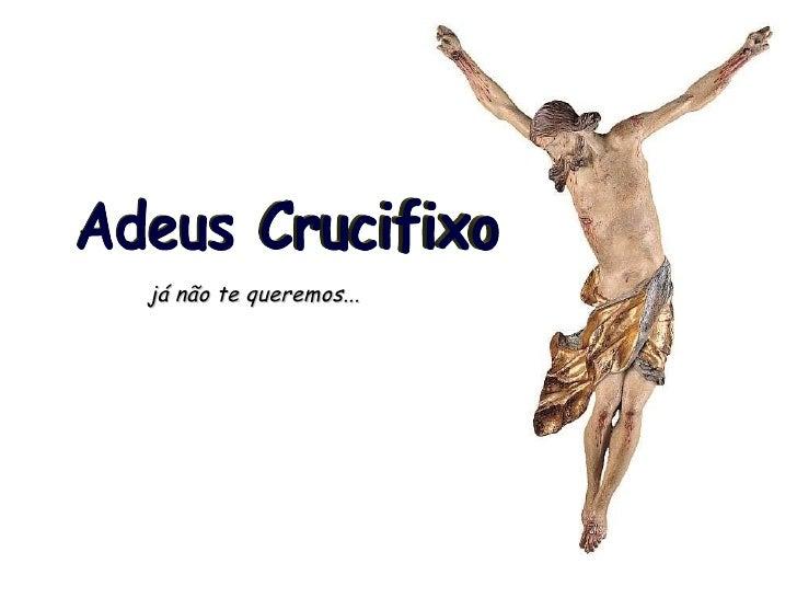 já não te queremos... Adeus Crucifixo