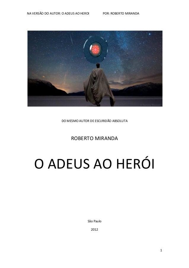NA VERSÃO DO AUTOR: O ADEUS AO HEROI POR: ROBERTO MIRANDA 1 DO MESMO AUTOR DE ESCURIDÃO ABSOLUTA ROBERTO MIRANDA O ADEUS A...