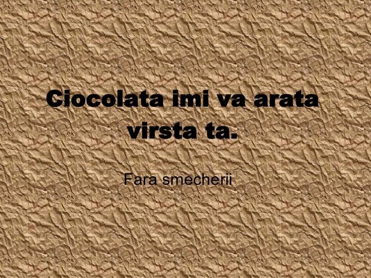 Ciocolata imi va arata virsta ta. Fara smecherii