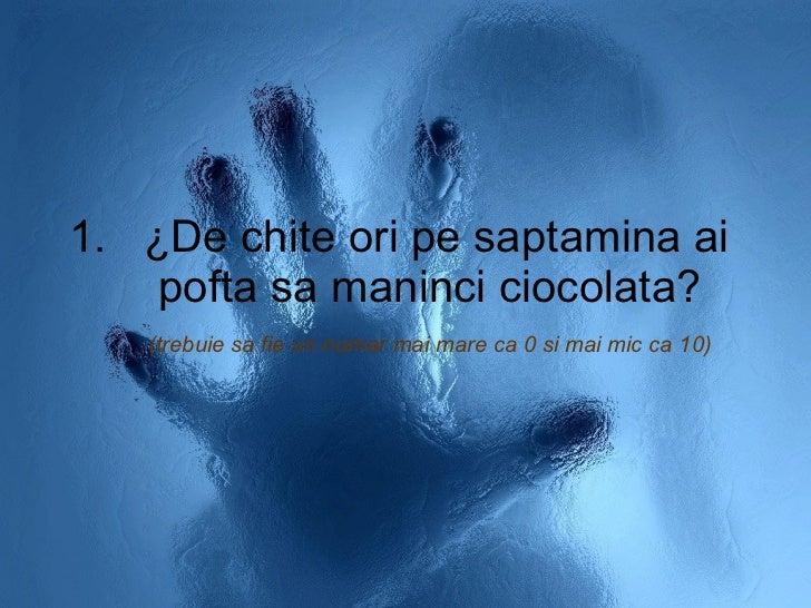 <ul><li>¿De chite ori pe saptamina ai pofta sa maninci ciocolata?  (trebuie sa fie un numar mai mare ca 0 si mai mic ca 10...