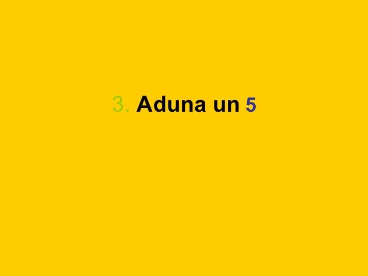 3.   Aduna un   5