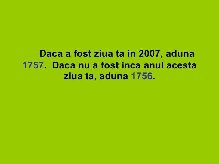 5.   Daca a fost ziua ta in 2007, aduna  1757 .Daca nu a fost inca anul acesta ziua ta, aduna  1756 .