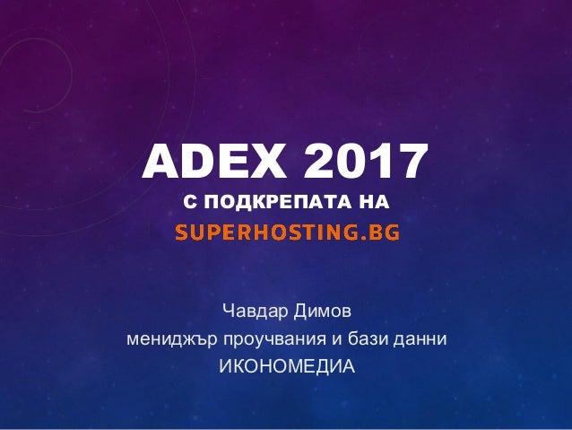 ADEX 2017 С ПОДКРЕПАТА НА Чавдар Димов мениджър проучвания и бази данни ИКОНОМЕДИА