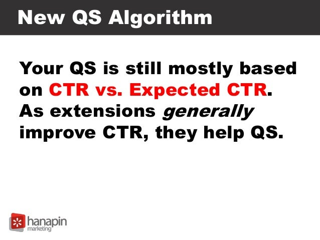 New QS Algorithm Your QS is still mostly based on CTR vs. Expected CTR. As extensions generally improve CTR, they help QS.