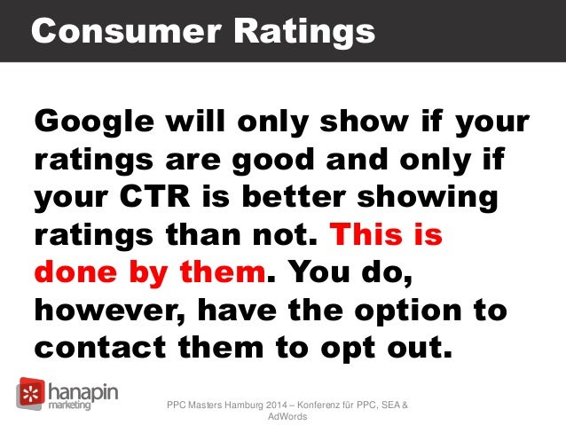 Consumer Ratings Google will only show if your ratings are good and only if your CTR is better showing ratings than not. T...