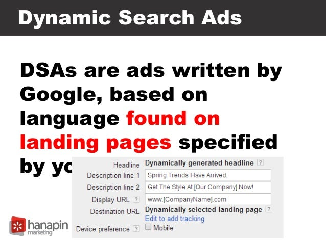 Dynamic Search Ads DSAs are ads written by Google, based on language found on landing pages specified by you.