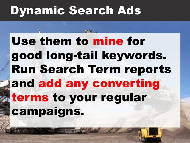 Dynamic Search Ads Use them to mine for good long-tail keywords. Run Search Term reports and add any converting terms to y...