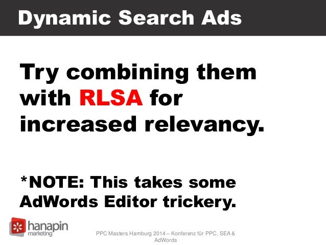 Dynamic Search Ads Try combining them with RLSA for increased relevancy. *NOTE: This takes some AdWords Editor trickery. P...