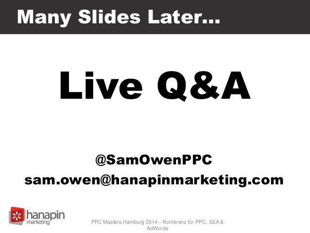 Many Slides Later… Live Q&A @SamOwenPPC sam.owen@hanapinmarketing.com PPC Masters Hamburg 2014 – Konferenz für PPC, SEA & ...