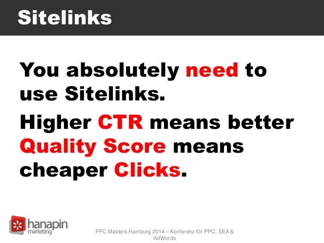 Sitelinks You absolutely need to use Sitelinks. Higher CTR means better Quality Score means cheaper Clicks. PPC Masters Ha...