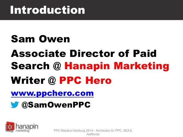 Introduction Sam Owen Associate Director of Paid Search @ Hanapin Marketing Writer @ PPC Hero www.ppchero.com @SamOwenPPC ...