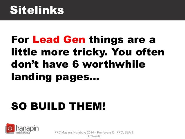 Sitelinks For Lead Gen things are a little more tricky. You often don't have 6 worthwhile landing pages… SO BUILD THEM! PP...