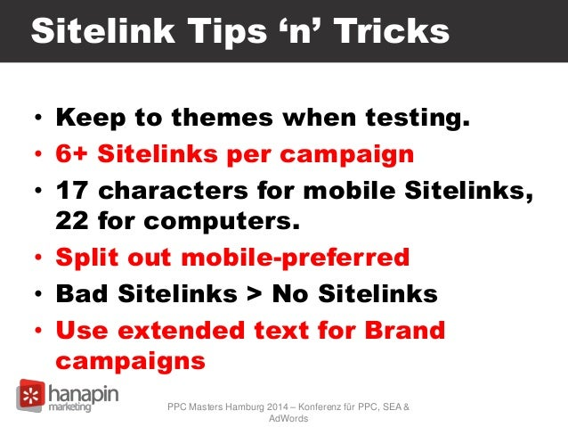 Sitelink Tips 'n' Tricks • Keep to themes when testing. • 6+ Sitelinks per campaign • 17 characters for mobile Sitelinks, ...