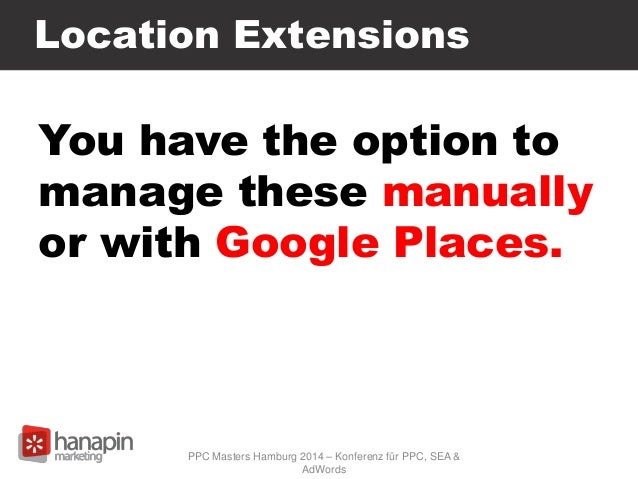 Location Extensions You have the option to manage these manually or with Google Places. PPC Masters Hamburg 2014 – Konfere...